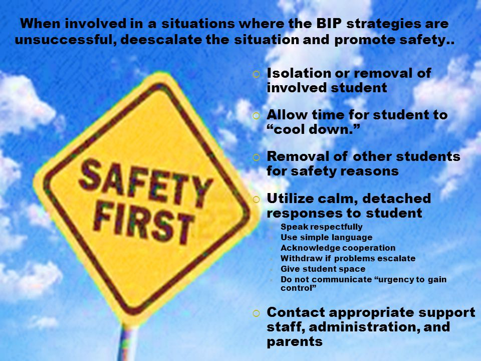 When involved in a situations where the BIP strategies are unsuccessful, deescalate the situation and promote safety..  Isolation or removal of invol