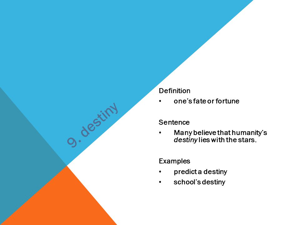 Definition one's fate or fortune Sentence Many believe that humanity's destiny lies with the stars. Examples predict a destiny school's destiny 9. des