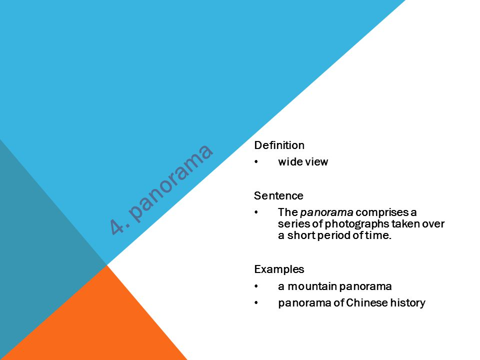 Definition wide view Sentence The panorama comprises a series of photographs taken over a short period of time.