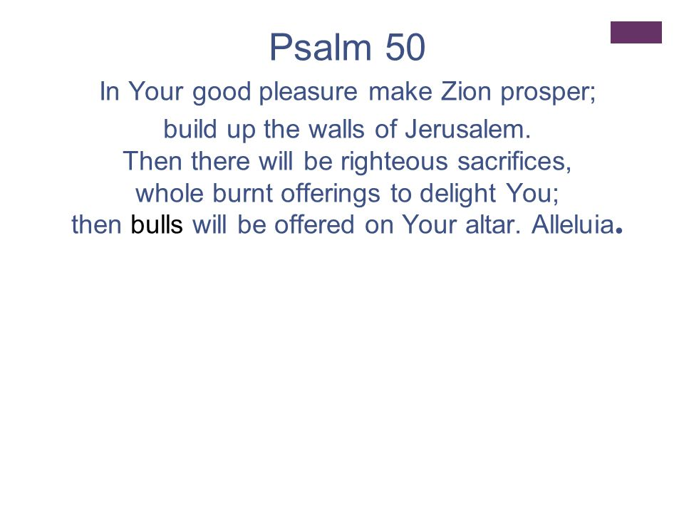 Psalm 50 In Your good pleasure make Zion prosper; build up the walls of Jerusalem.