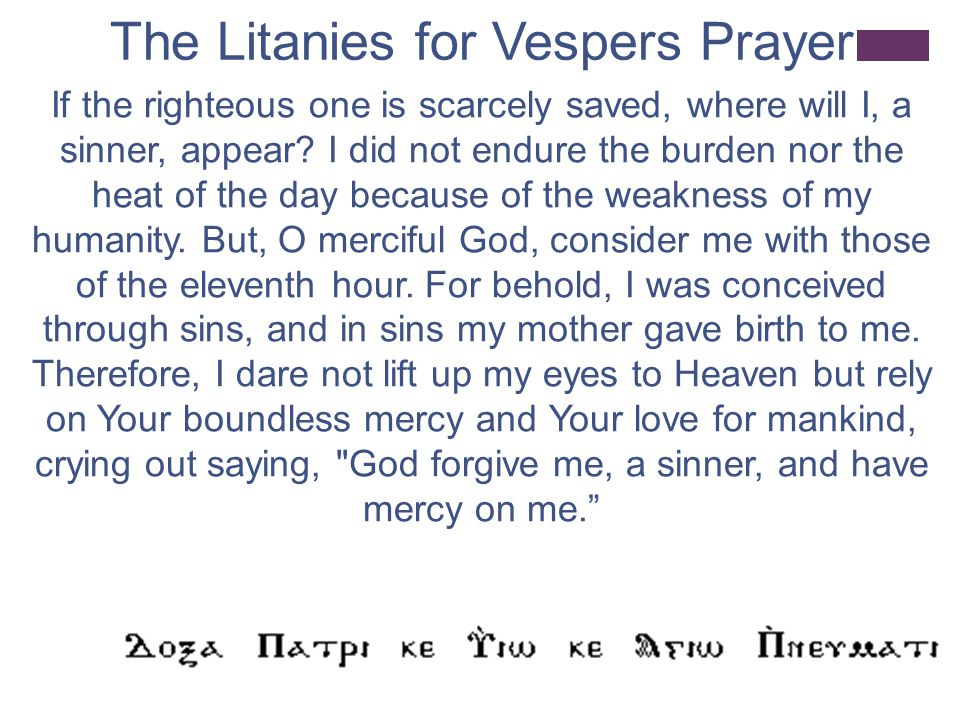 The Litanies for Vespers Prayer If the righteous one is scarcely saved, where will I, a sinner, appear.