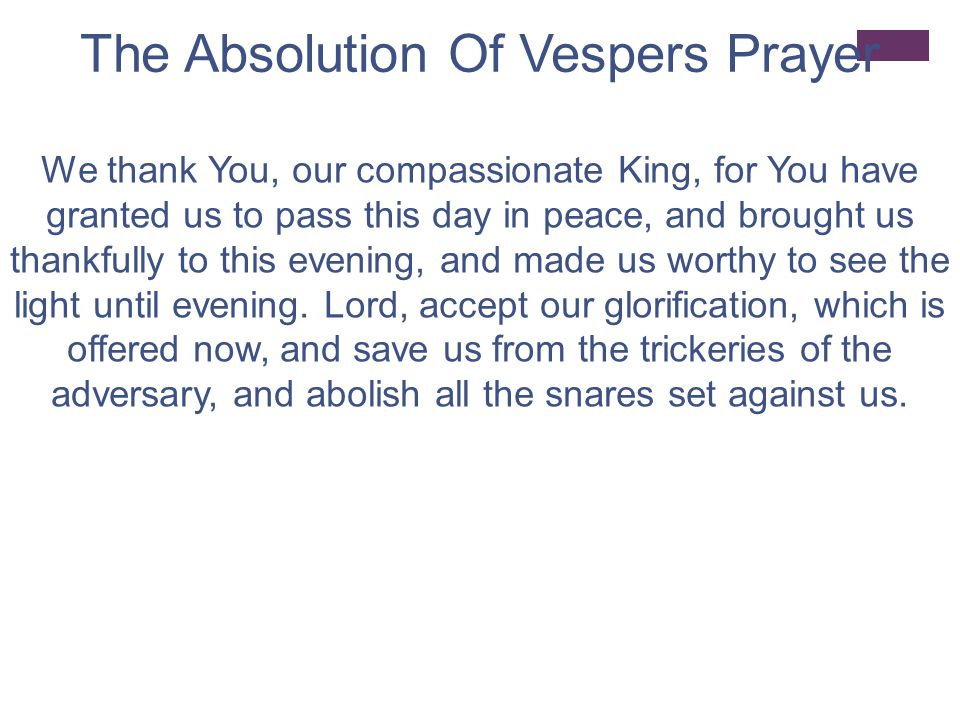 The Absolution Of Vespers Prayer We thank You, our compassionate King, for You have granted us to pass this day in peace, and brought us thankfully to this evening, and made us worthy to see the light until evening.