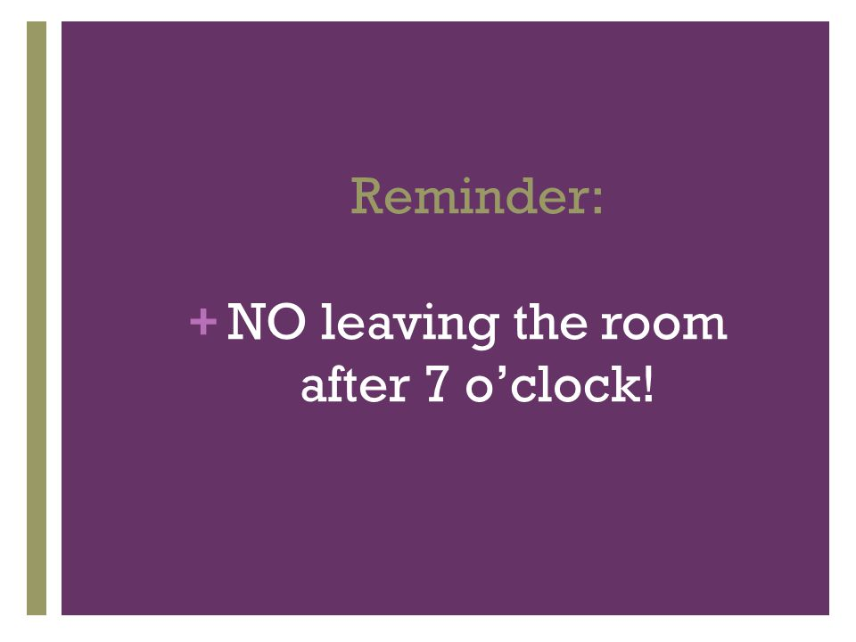 + Reminder: NO leaving the room after 7 o'clock!