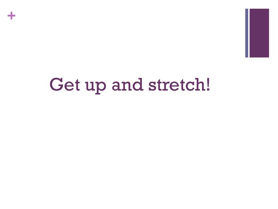 + Get up and stretch!