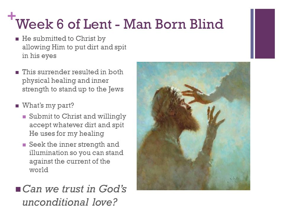 + Week 6 of Lent - Man Born Blind He submitted to Christ by allowing Him to put dirt and spit in his eyes This surrender resulted in both physical healing and inner strength to stand up to the Jews What's my part.