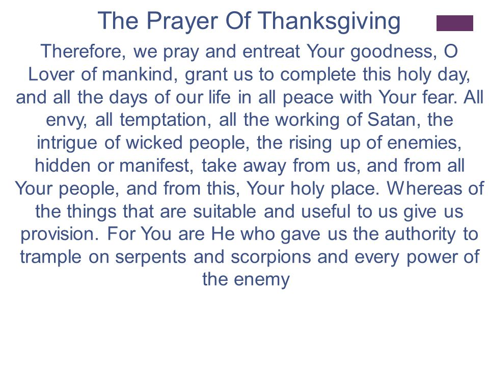 The Prayer Of Thanksgiving And lead us not into temptation, but deliver us from the evil one, through the grace, mercy and love of mankind of Your Only-Begotten Son, our Lord, and God and Savior, Jesus Christ; through whom glory, honor, dominion and worship befit You, with Him and the Holy Spirit, the Life-giver who is of one essence with You, both now and ever, and unto the age of all ages, Amen.