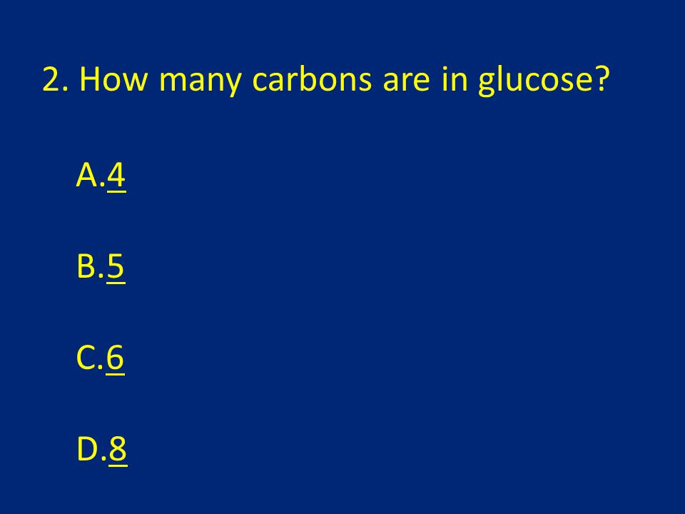 2. How many carbons are in glucose? A.44 B.55 C.66 D.88