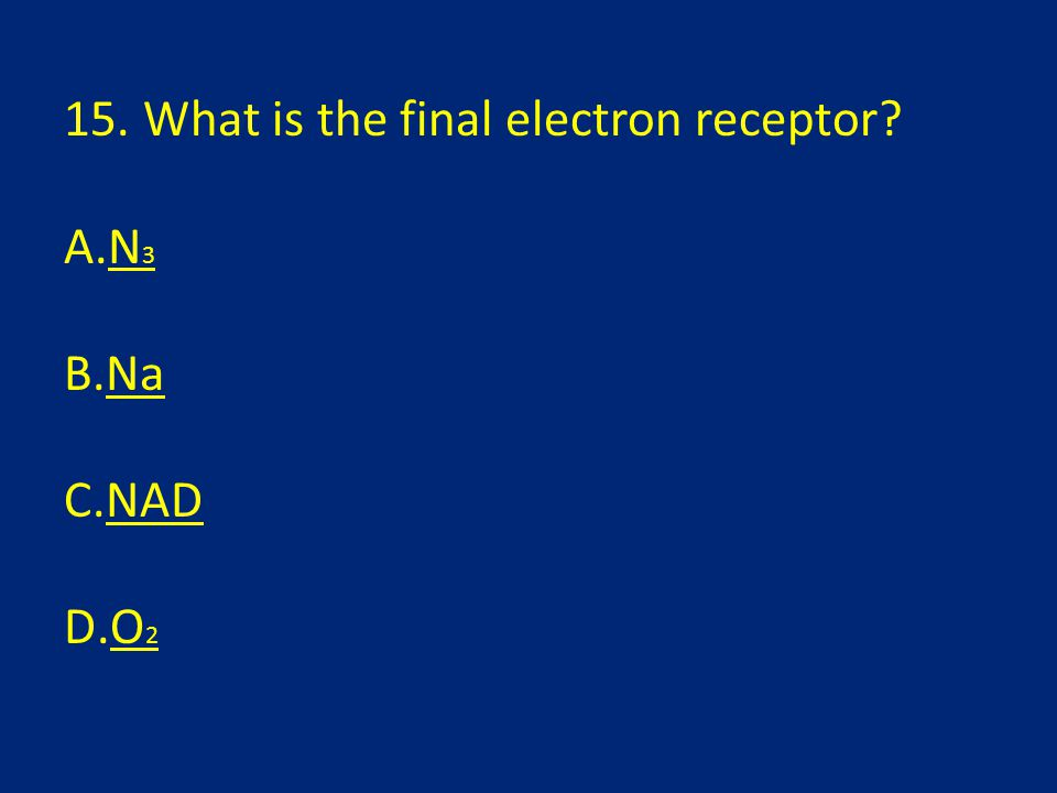 15. What is the final electron receptor? A.N 3N 3 B.NaNa C.NADNAD D.O 2O 2