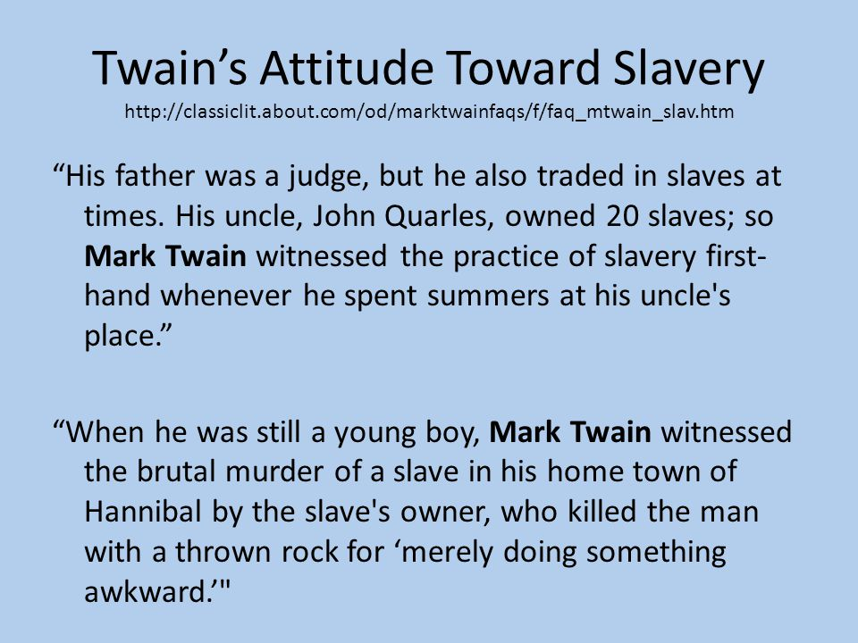 Twain's Attitude Toward Slavery http://classiclit.about.com/od/marktwainfaqs/f/faq_mtwain_slav.htm His father was a judge, but he also traded in slaves at times.