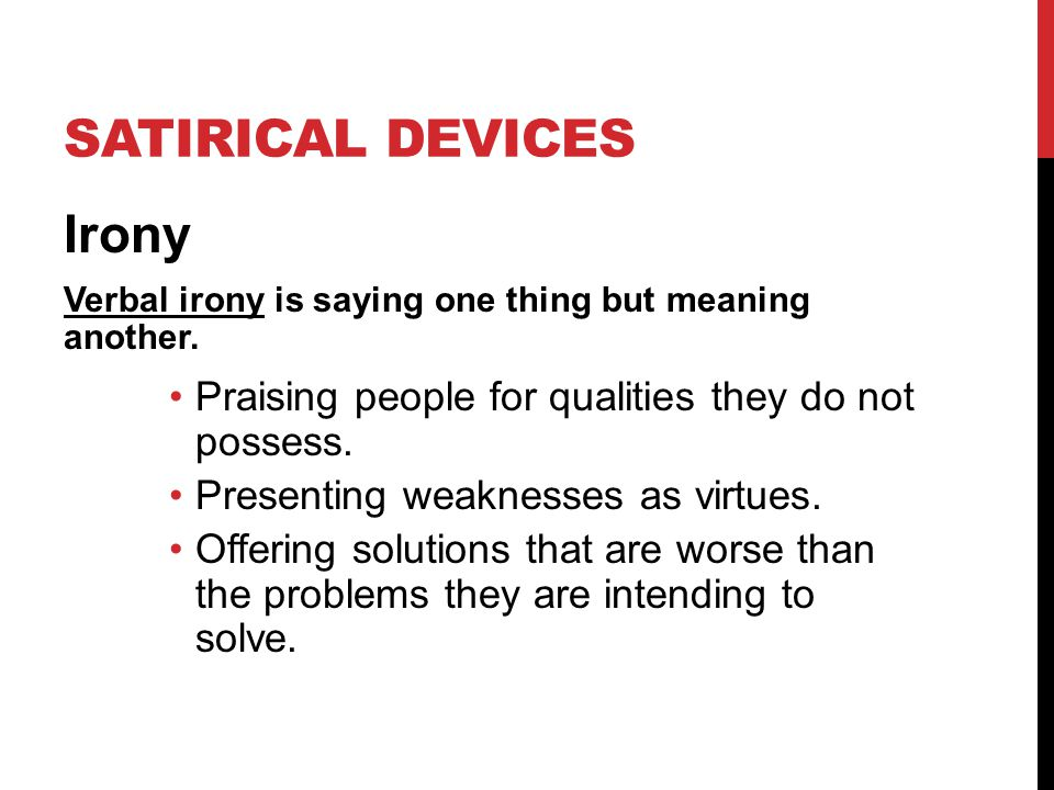 SATIRICAL DEVICES Irony Verbal irony is saying one thing but meaning another. Praising people for qualities they do not possess. Presenting weaknesses