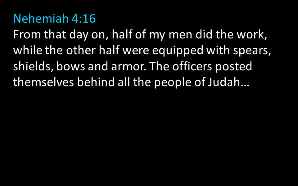 Nehemiah 4:16 From that day on, half of my men did the work, while the other half were equipped with spears, shields, bows and armor.
