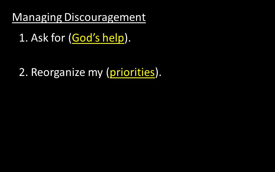 Managing Discouragement 1. Ask for (God's help). 2. Reorganize my (priorities).