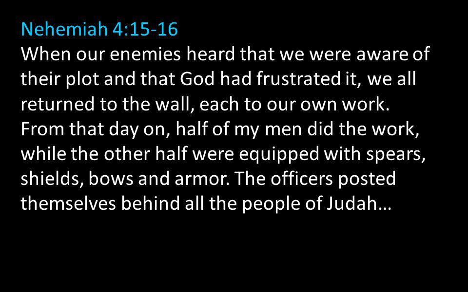 Nehemiah 4:15-16 When our enemies heard that we were aware of their plot and that God had frustrated it, we all returned to the wall, each to our own work.