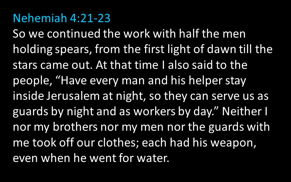 Nehemiah 4:21-23 So we continued the work with half the men holding spears, from the first light of dawn till the stars came out.