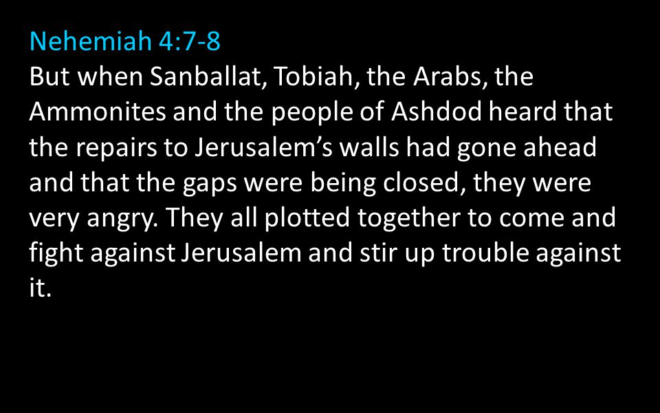 Nehemiah 4:7-8 But when Sanballat, Tobiah, the Arabs, the Ammonites and the people of Ashdod heard that the repairs to Jerusalem's walls had gone ahead and that the gaps were being closed, they were very angry.