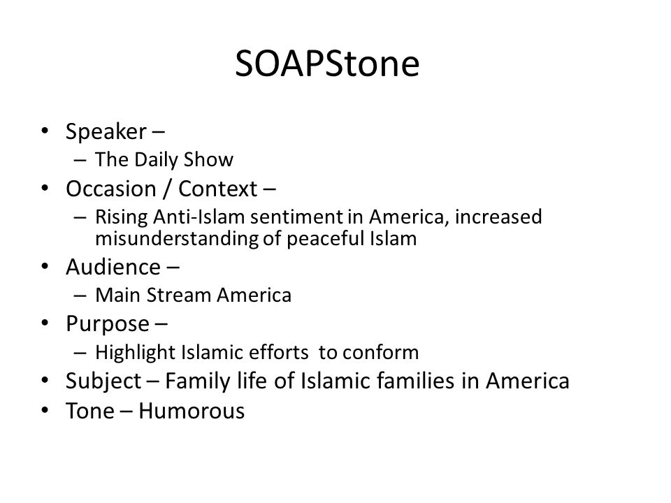 SOAPStone Speaker – – The Daily Show Occasion / Context – – Rising Anti-Islam sentiment in America, increased misunderstanding of peaceful Islam Audience – – Main Stream America Purpose – – Highlight Islamic efforts to conform Subject – Family life of Islamic families in America Tone – Humorous