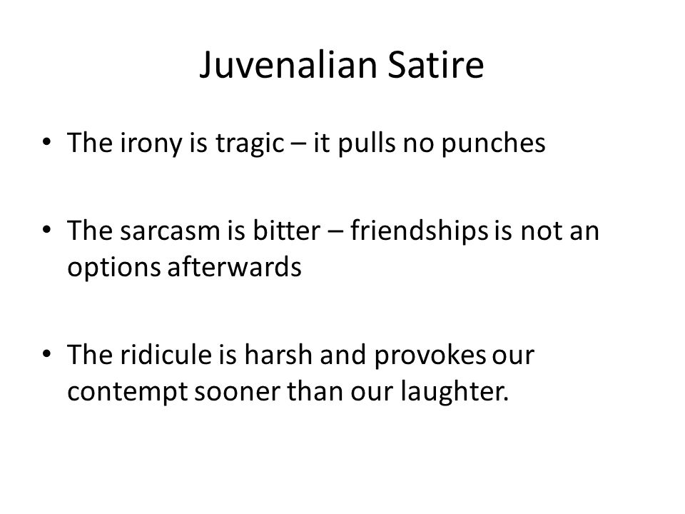 Juvenalian Satire The irony is tragic – it pulls no punches The sarcasm is bitter – friendships is not an options afterwards The ridicule is harsh and provokes our contempt sooner than our laughter.
