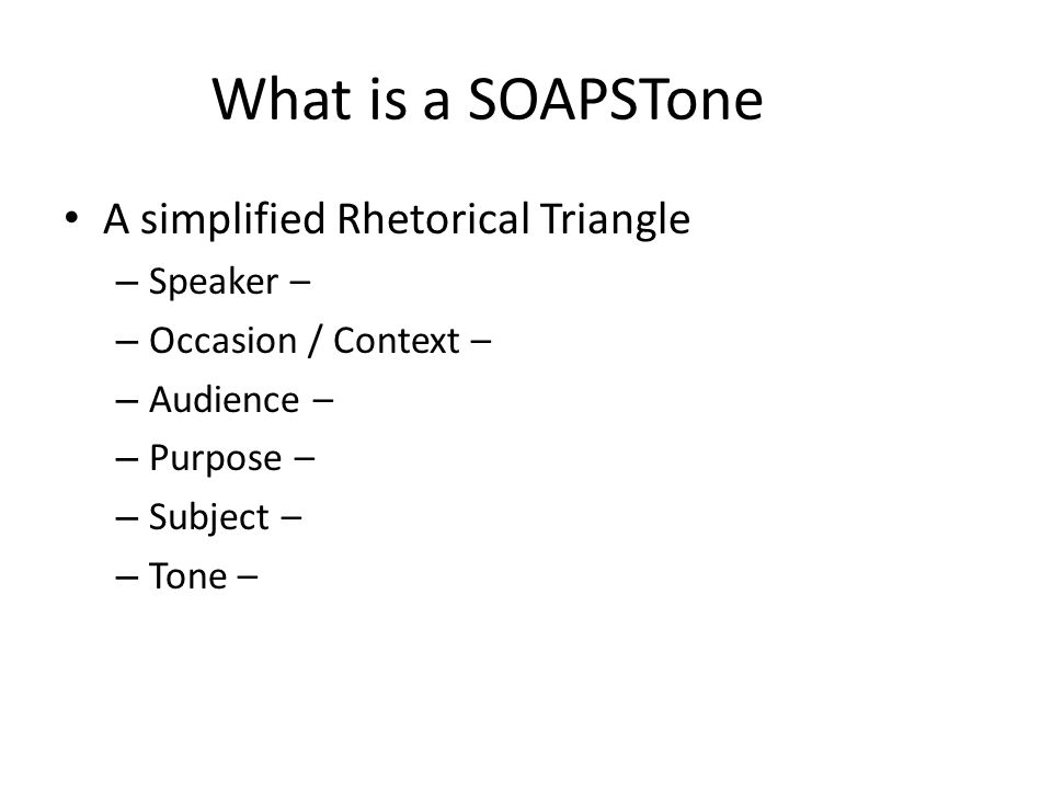 What is a SOAPSTone A simplified Rhetorical Triangle – Speaker – – Occasion / Context – – Audience – – Purpose – – Subject – – Tone –