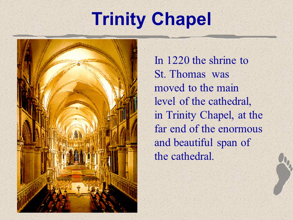 Trinity Chapel In 1220 the shrine to St. Thomas was moved to the main level of the cathedral, in Trinity Chapel, at the far end of the enormous and be