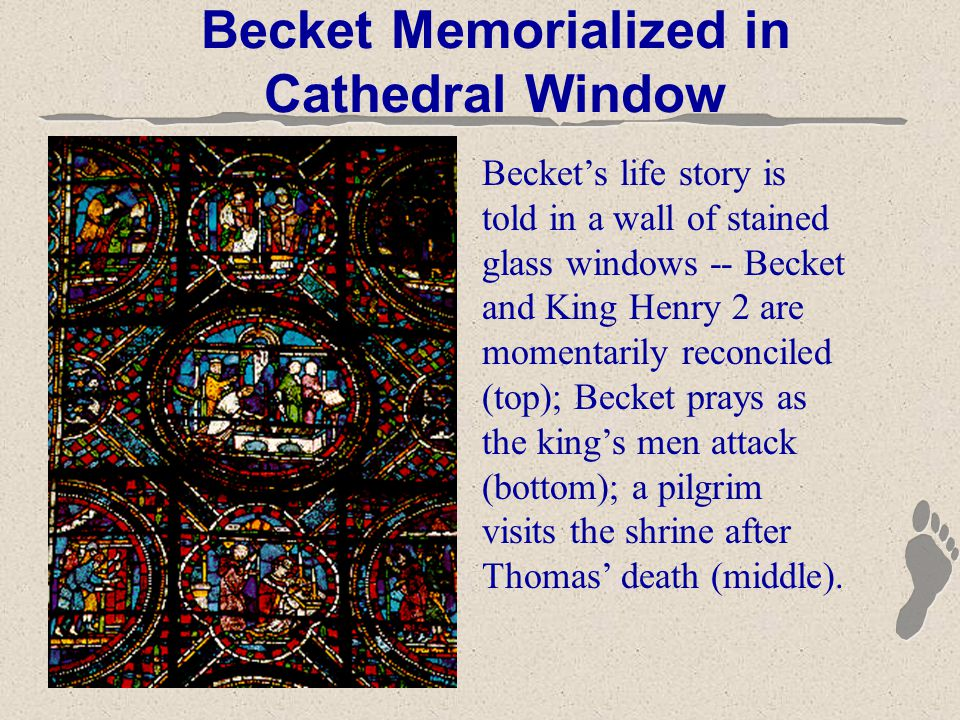 Becket Memorialized in Cathedral Window Becket's life story is told in a wall of stained glass windows -- Becket and King Henry 2 are momentarily reconciled (top); Becket prays as the king's men attack (bottom); a pilgrim visits the shrine after Thomas' death (middle).