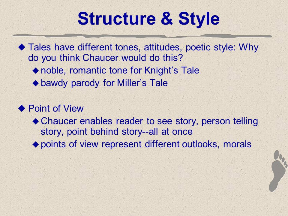 Structure & Style  Tales have different tones, attitudes, poetic style: Why do you think Chaucer would do this.