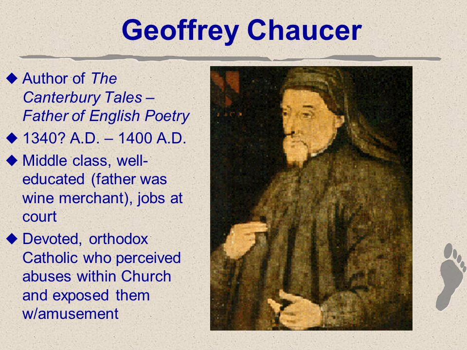 Geoffrey Chaucer  Author of The Canterbury Tales – Father of English Poetry  1340? A.D. – 1400 A.D.  Middle class, well- educated (father was wine