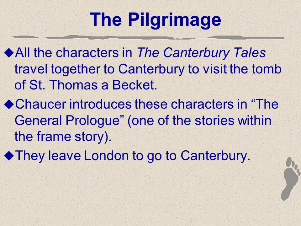The Pilgrimage  All the characters in The Canterbury Tales travel together to Canterbury to visit the tomb of St.
