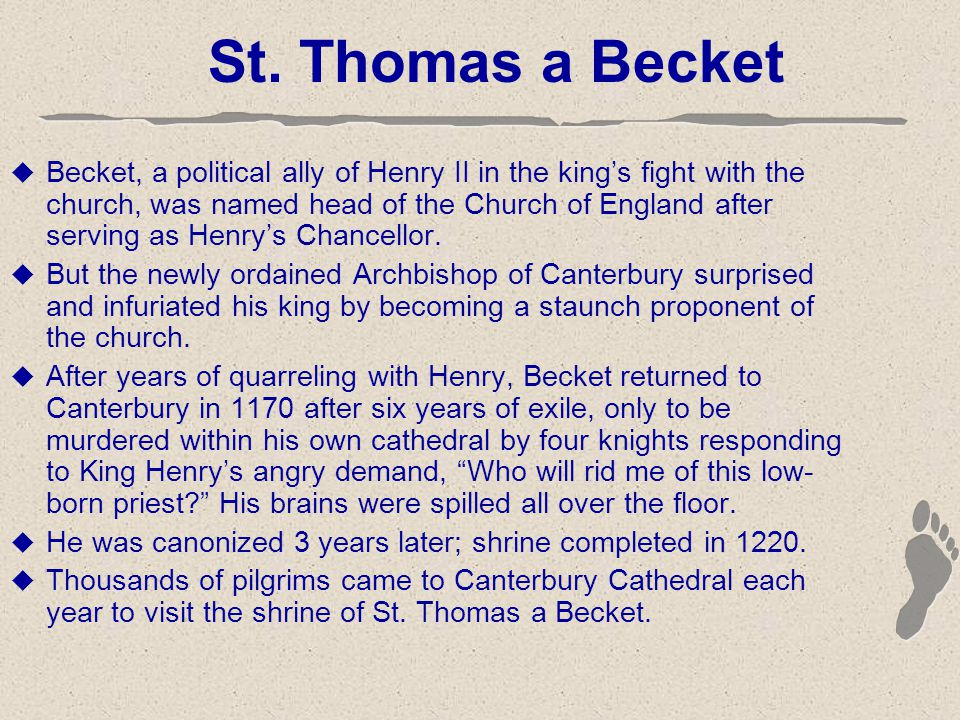 St. Thomas a Becket  Becket, a political ally of Henry II in the king's fight with the church, was named head of the Church of England after serving
