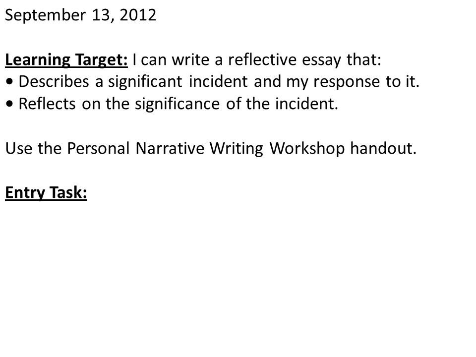 September 13, 2012 Learning Target: I can write a reflective essay that: Describes a significant incident and my response to it. Reflects on the signi