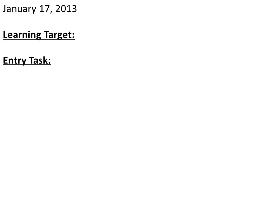 January 17, 2013 Learning Target: Entry Task: