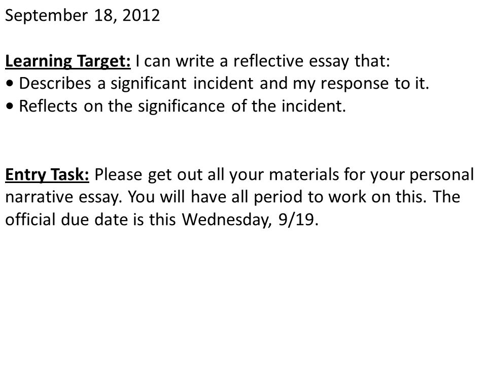 September 18, 2012 Learning Target: I can write a reflective essay that: Describes a significant incident and my response to it. Reflects on the signi
