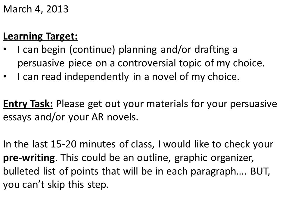 March 4, 2013 Learning Target: I can begin (continue) planning and/or drafting a persuasive piece on a controversial topic of my choice. I can read in