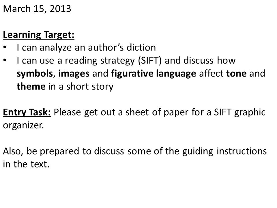 March 15, 2013 Learning Target: I can analyze an author's diction I can use a reading strategy (SIFT) and discuss how symbols, images and figurative l