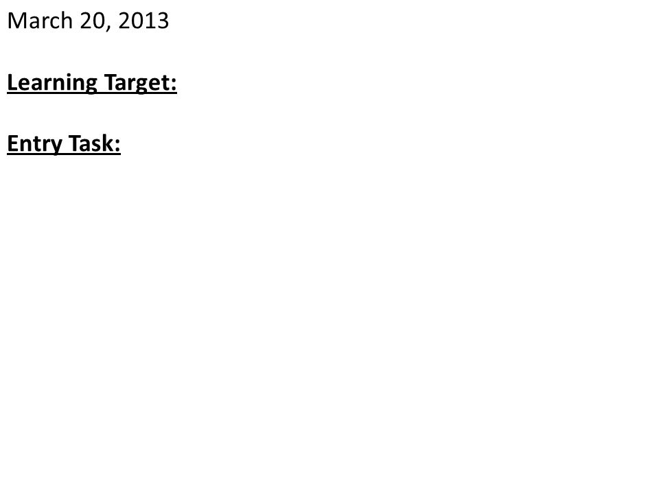 March 20, 2013 Learning Target: Entry Task: