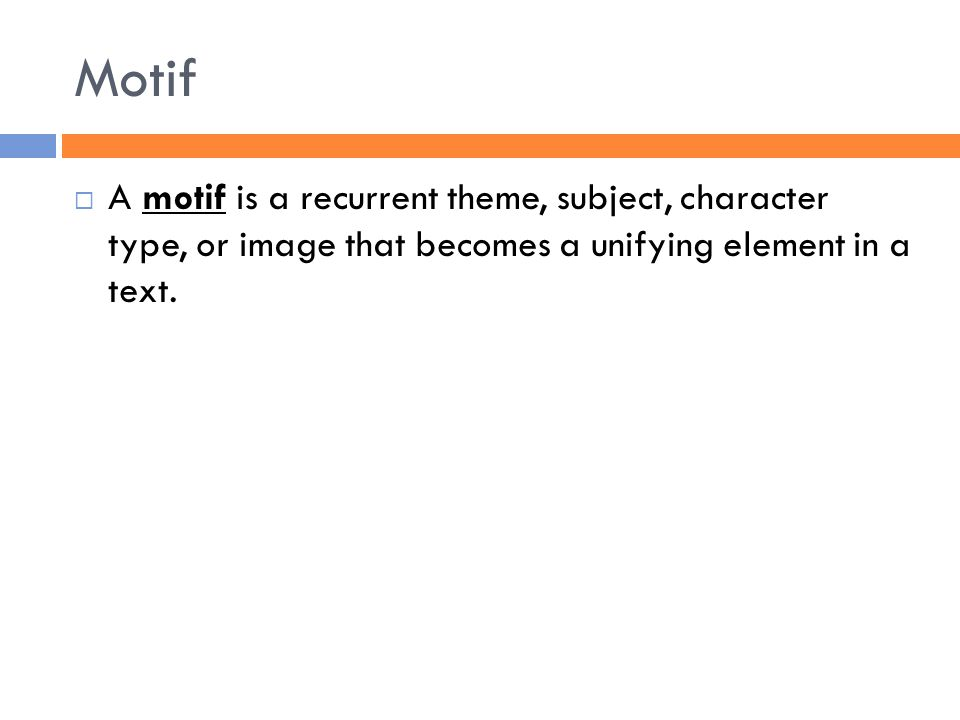 Motif  A motif is a recurrent theme, subject, character type, or image that becomes a unifying element in a text.