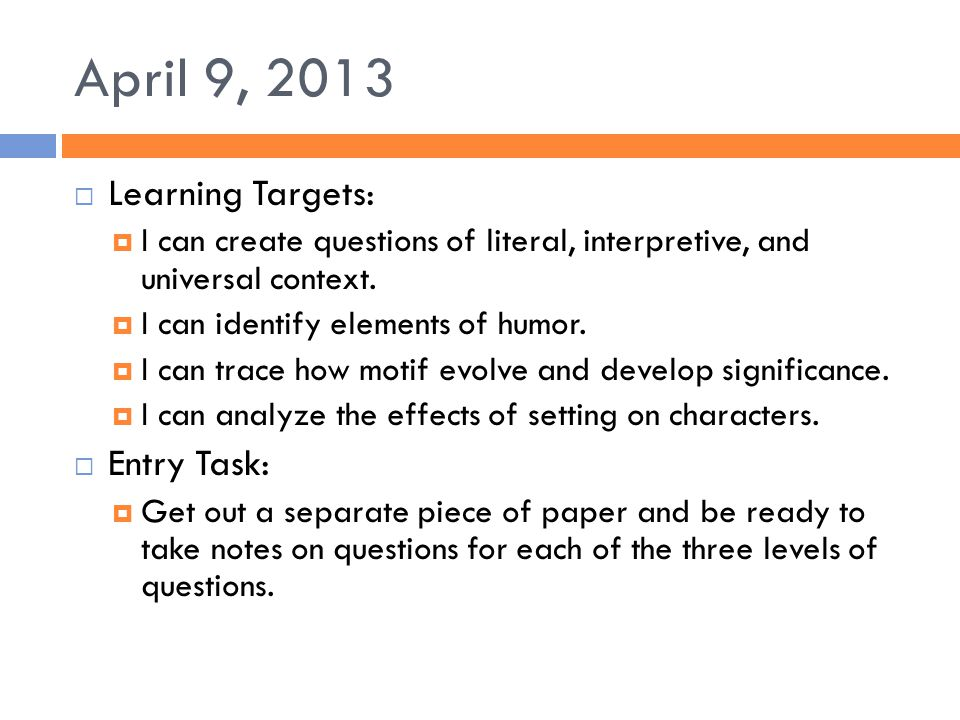 April 9, 2013  Learning Targets:  I can create questions of literal, interpretive, and universal context.  I can identify elements of humor.  I ca