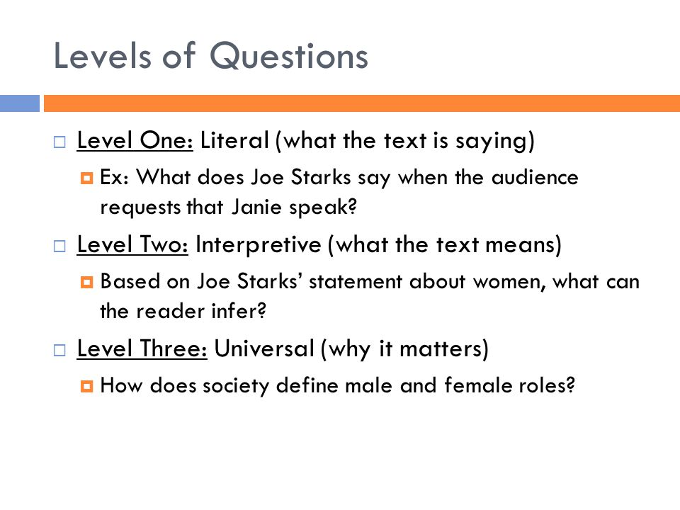 Levels of Questions  Level One: Literal (what the text is saying)  Ex: What does Joe Starks say when the audience requests that Janie speak?  Level