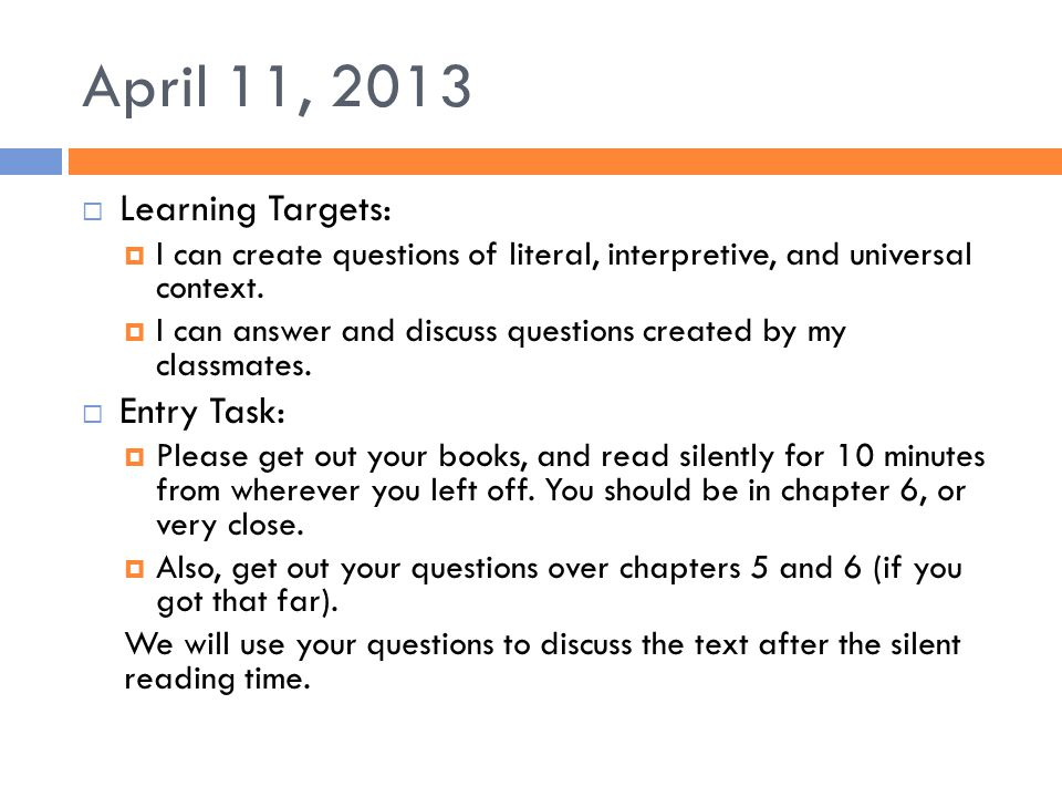 April 11, 2013  Learning Targets:  I can create questions of literal, interpretive, and universal context.  I can answer and discuss questions crea