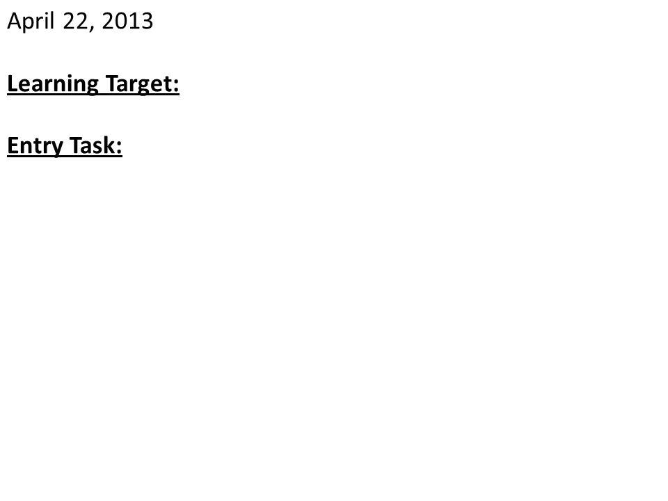 April 22, 2013 Learning Target: Entry Task:
