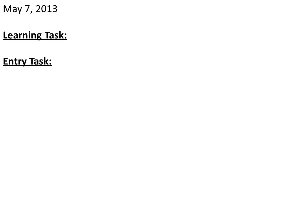 May 7, 2013 Learning Task: Entry Task: