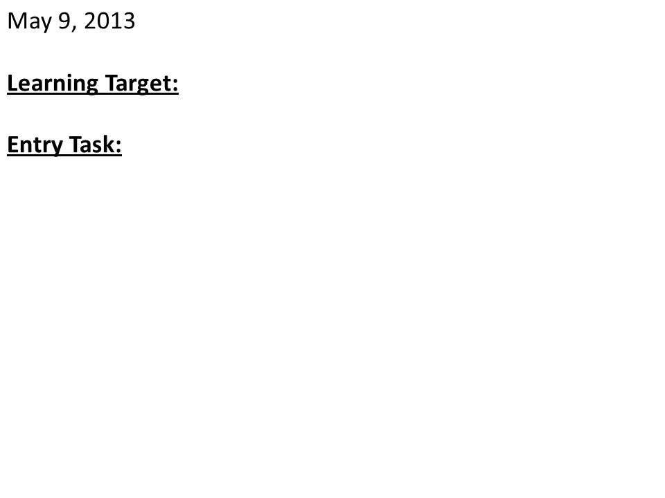 May 9, 2013 Learning Target: Entry Task: