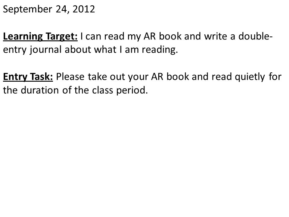 September 24, 2012 Learning Target: I can read my AR book and write a double- entry journal about what I am reading. Entry Task: Please take out your