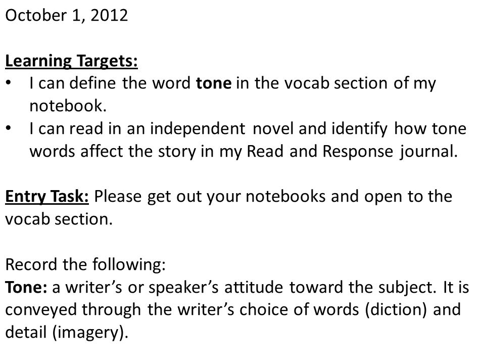 October 1, 2012 Learning Targets: I can define the word tone in the vocab section of my notebook. I can read in an independent novel and identify how
