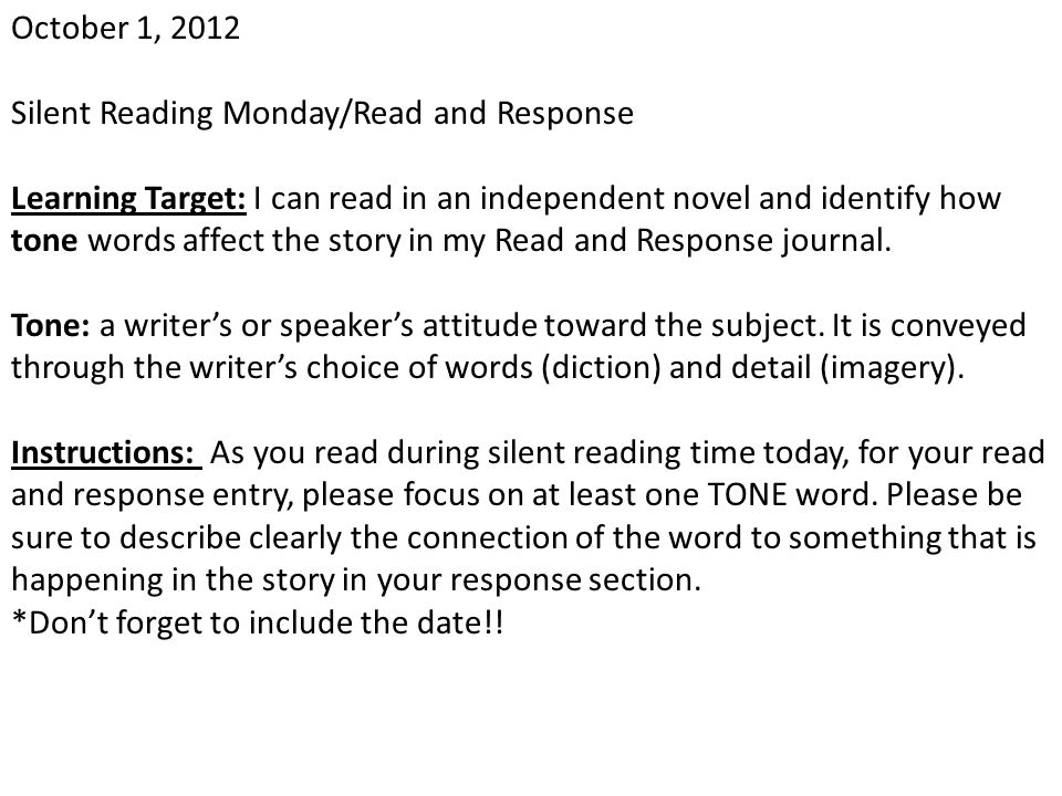 October 1, 2012 Silent Reading Monday/Read and Response Learning Target: I can read in an independent novel and identify how tone words affect the sto