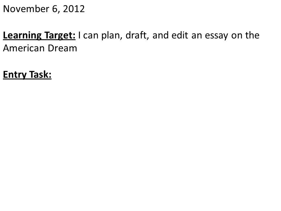 November 6, 2012 Learning Target: I can plan, draft, and edit an essay on the American Dream Entry Task: