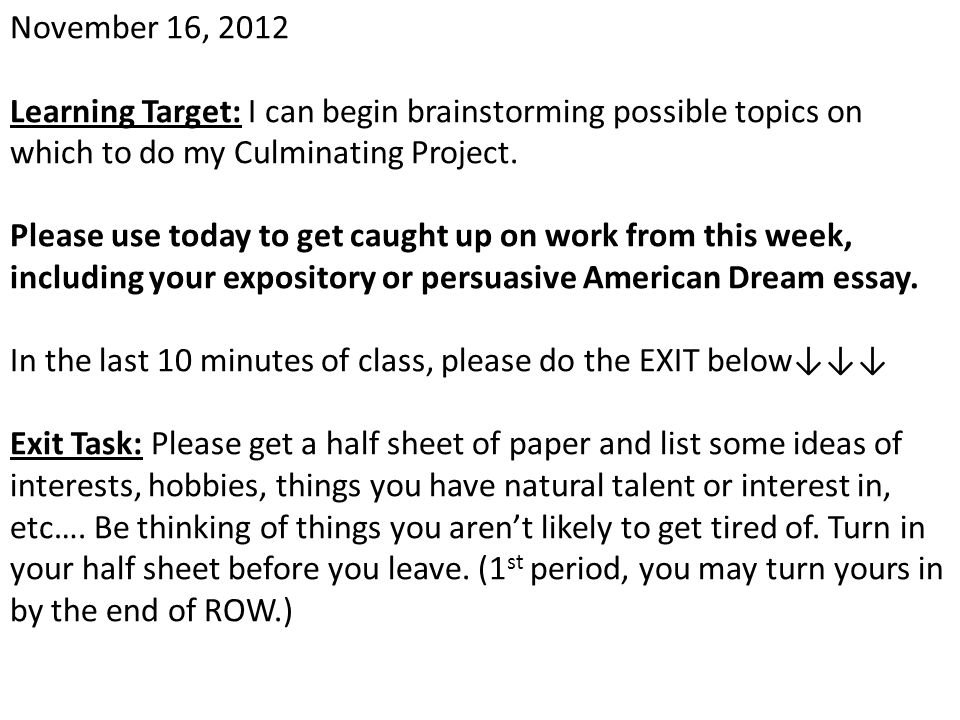 November 16, 2012 Learning Target: I can begin brainstorming possible topics on which to do my Culminating Project. Please use today to get caught up