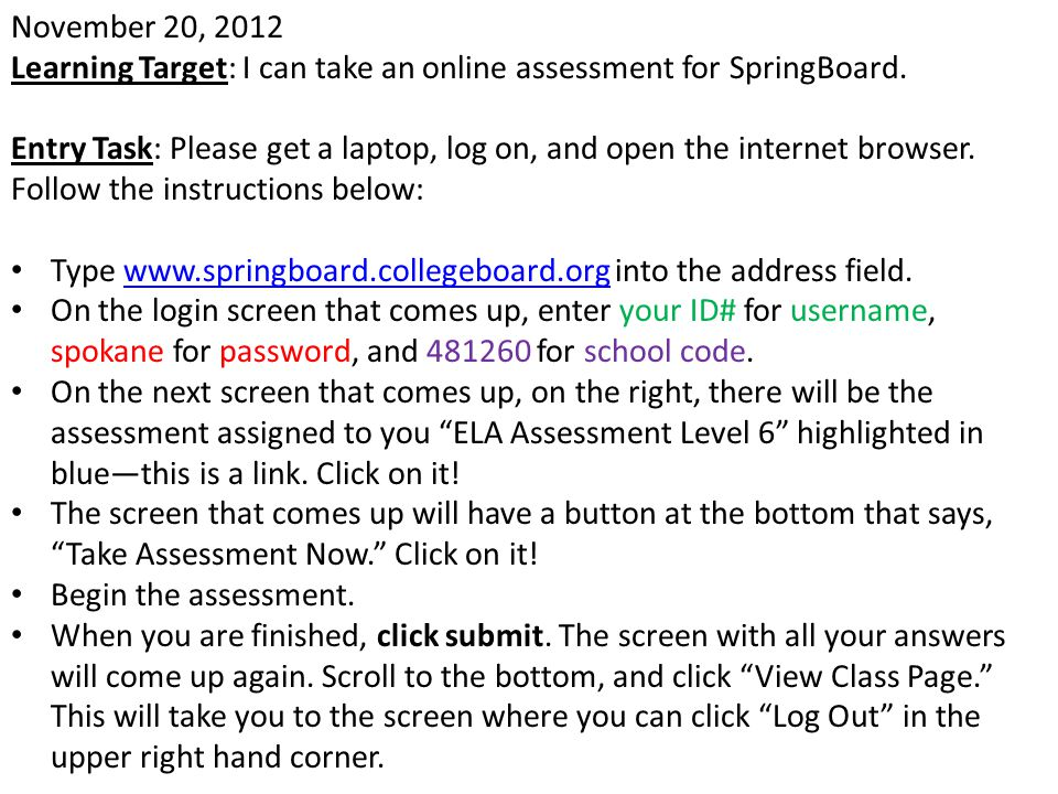 November 20, 2012 Learning Target: I can take an online assessment for SpringBoard. Entry Task: Please get a laptop, log on, and open the internet bro