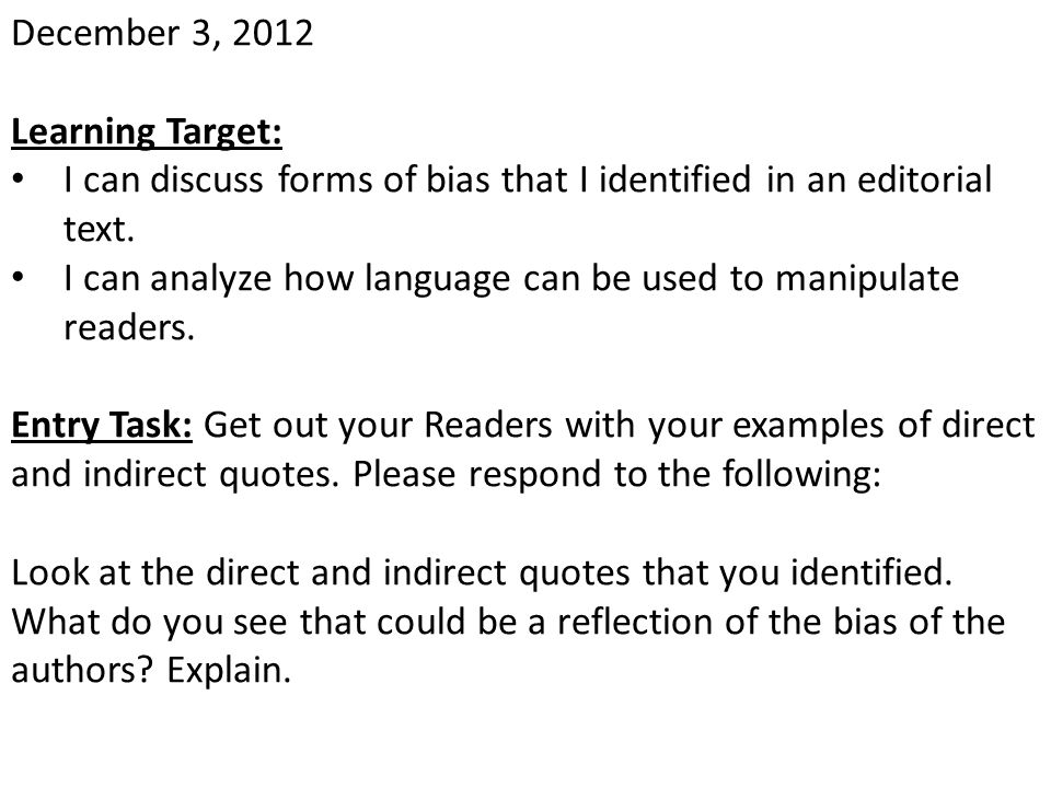 December 3, 2012 Learning Target: I can discuss forms of bias that I identified in an editorial text. I can analyze how language can be used to manipu