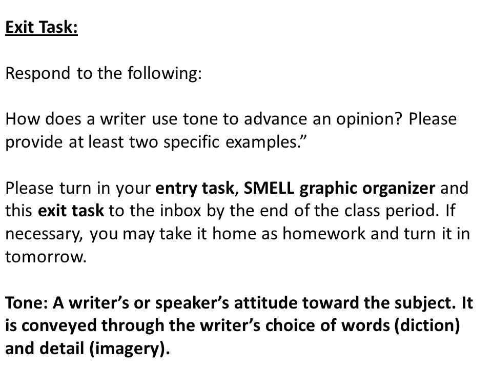 """Exit Task: Respond to the following: How does a writer use tone to advance an opinion? Please provide at least two specific examples."""" Please turn in"""