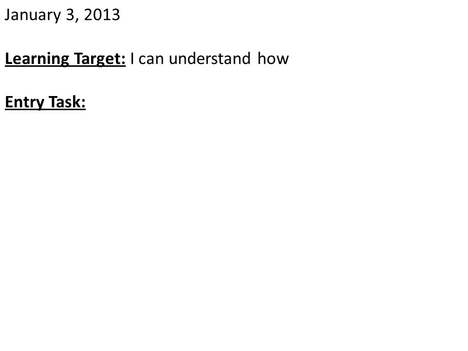 January 3, 2013 Learning Target: I can understand how Entry Task: